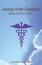 Journey of the CareGiver : Battling Pulmonary Fibrosis by Lois, Lois Moody...