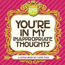 You're in My Inappropriate Thoughts : A Little Book of I Love Yous by Naughty...