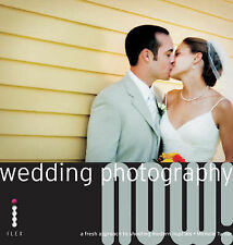 Wedding Photography Now!: A Fresh Approach to Shooting Modern Nuptials by...