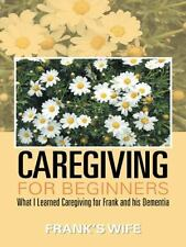 Caregiving for Beginners : What I Learned Caregiving for Frank and His...
