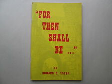 FOR THEN SHALL BE ... by Howard C. Estep 1980 pb WORLD PROPHETIC MINISTRY