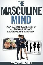The Masculine Mind : Alpha Male Life Lessons on Careers, Money, Relationships...