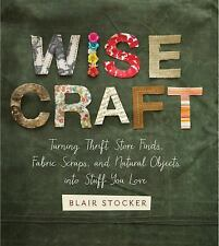 Wise Craft: Turning Thrift Store Finds, Fabric Scraps, and Natural Obj-ExLibrary