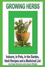 Growing Herbs : Indoors, in Pots, in the Garden, Herb Recipes and a Medicinal...
