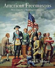 American Freemasons Three Centuries of Building Communities by Mark A. Tabbert