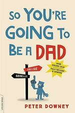 So You're Going to Be a Dad, Revised Edition by Peter Downey (2016,...