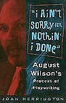 I Ain't Sorry for Nothin' I Done : August Wilson's Process of Playwriting by...
