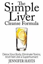The Simple Liver Cleanse Formula: Detox Your Body, Eliminate Toxins, and Feel...