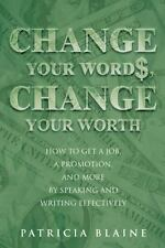 Change Your Words, Change Your Worth : How to Get a Job, a Promotion, and...