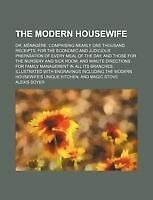 The Modern Housewife; Or, Ménagère. Comprising Nearly One Thousand Receipts, fo