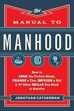 The Manual to Manhood : How to Cook the Perfect Steak, Change a Tire, Impress a…