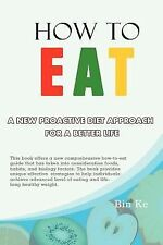 How to Eat : A New Proactive Diet Approach for a Better Life by Bin Ke (2012,...