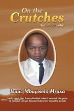 On the Crutches : Autobiography by Isaac Mbuyiselo Mraxa (2013, Paperback)