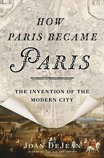 How Paris Became Paris : The Invention of the Modern City by Joan DeJean...