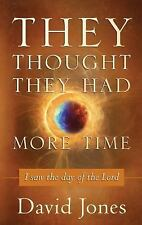 They Thought They Had More Time : I Saw the Day of the Lord by David Jones...