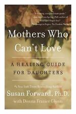 Mothers Who Can't Love : A Healing Guide for Daughters by Susan Forward and...