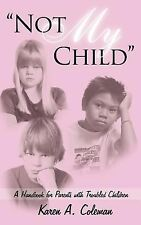 Not My Child : A Handbook for Parents with Troubled Children by Karen A....
