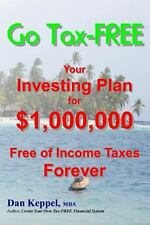 Go Tax-FREE : Your Investing Plan for $1,000,000 Free of Income Taxes Forever...