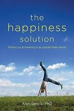 The Happiness Solution: Finding Joy And Meaning In An Upside Down World by Alan