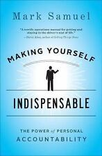 Making Yourself Indispensable : The Power of Personal Accountability by Mark...