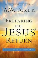 Preparing for Jesus' Return : Daily Live the Blessed Hope by A. W. Tozer...
