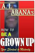 How to Be a Grown Up by A. Abana (2015, Paperback)