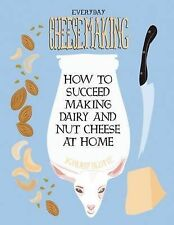 Everyday Cheesemaking : How to Succeed at Making Dairy and Nut Cheeses at Home (