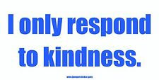 I only respond to kindness. - Bumper Sticker by www.bumpersticker.guru