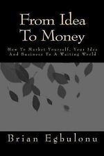 From Idea to Money : How to Market Yourself, Your Idea and Business to a...