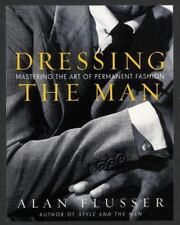 Dressing the Man: Mastering the Art of Permanent Fashion by Alan J. Flusser 1st