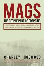 MAGS: the People Part of Prepping : How to Plan, Build, and Organize a Mutual...