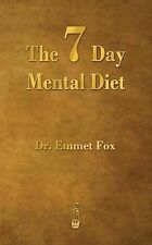 The Seven Day Mental Diet: How to Change Your Life in a Week by Emmet Fox...