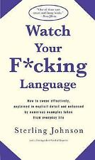 Watch Your F*cking Language : How to Swear Effectively, Explained in Explicit De