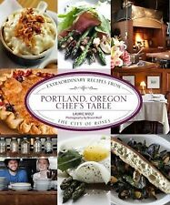 Portland, Oregon Chef's Table: Extraordinary Recipes From The City Of Roses by