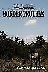 Border Trouble (Book One of the Tye Watkins), McMillan, Gary, 0979444306, Book,