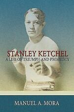 Stanley Ketchel : A Life of Triumph and Prophecy by Manuel A. Mora (2010,...
