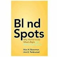 Blind Spots : Why We Fail to Do What's Right and What to Do about It by Max...