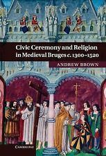 Civic Ceremony and Religion in Medieval Bruges C. 1300–1520 by Andrew Brown...
