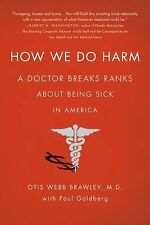 How We Do Harm: A Doctor Breaks Ranks About Being Sick in America by Brawley, O