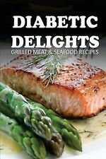 Diabetic Delights: Grilled Meat and Seafood Recipes by Ariel Sparks (2014,...