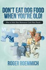 Don't Eat Dog Food When You're Old!: How to Solve Your Retirement Cash Flow Puzz