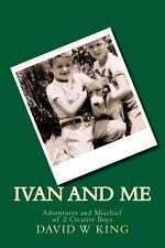 Ivan and Me : Adventures and Mischief of 2 Creative Boys by David King (2013,...