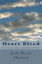 Heart Bleed : Letting Go and Stanching the Flow by Kathi Morehead (2014,...
