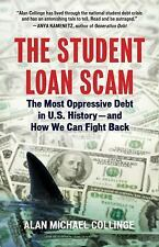 The Student Loan Scam : The Most Oppressive Debt in U. S. History- And How We...