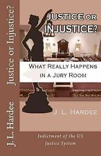 Justice or Injustice? What Really Happens in a Jury Room by J L Hardee...