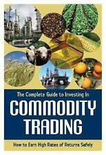 The Complete Guide to Investing In Commodity Trading & Futures: How to Earn High