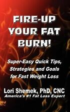 Fire-Up Your Fat Burn! : Super-Easy Quick Tips, Strategies and Goals for Fast...