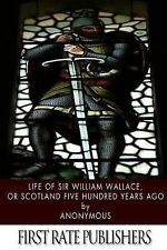 Life of Sir William Wallace, or Scotland Five Hundred Years Ago by Anonymous...