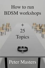 How to Run BDSM Workshops Plus 25 Topics by Peter Masters (2013, Paperback)