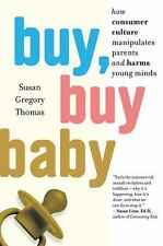 Buy, Buy Baby : How Consumer Culture Manipulates Parents and Harms Young...